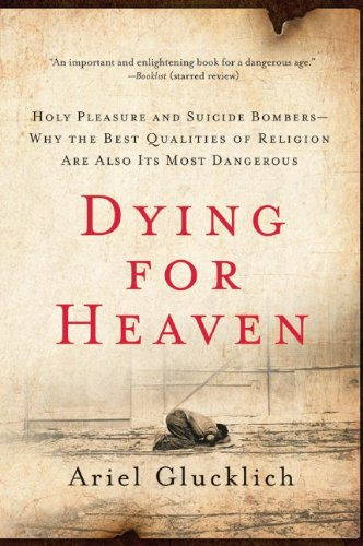 Dying for Heaven: Holy Pleasure and Suicide Bombers - Why the Best Qualities of Religion Are Also Its Most Dangerous
