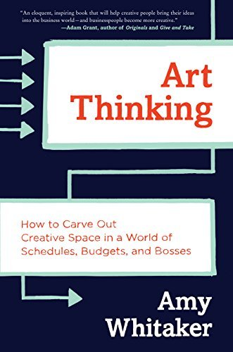 Art Thinking: How to Carve Out Creative Space in a World of Schedules, Budgets, and Bosses (Hardcover)