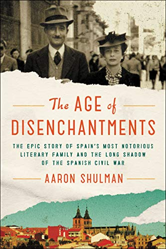 The Age of Disenchantments: The Epic Story of Spain's Most Notorious Literary Family and the Long Shadow of the Spanish Civil War