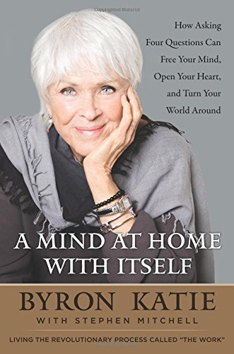 A Mind at Home with Itself: How Asking Four Questions Can Free Your Mind, Open Your Heart, and Turn Your World Around