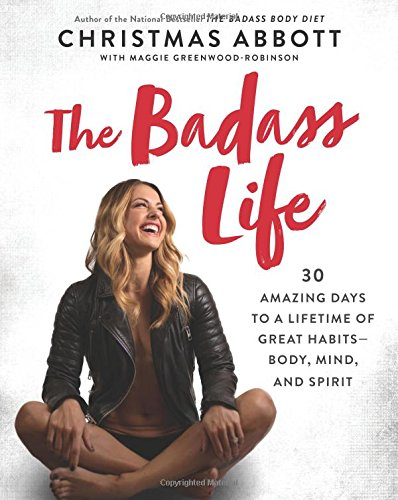 The Badass Life: 30 Amazing Days to a Lifetime of Great Habits - Body, Mind, and Spirit (The Badass Series)