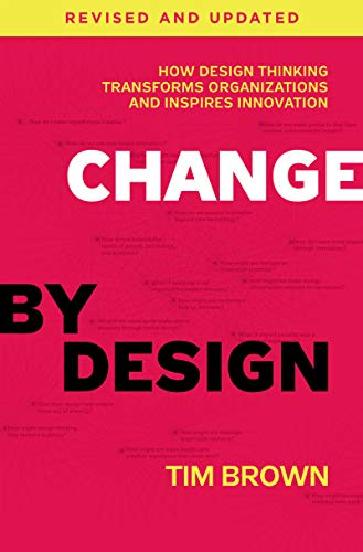 Change by Design: How Design Thinking Transforms Organizations and Inspires Innovation (Revised and Updated)
