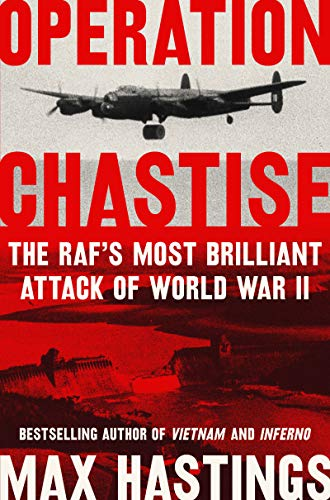 Operation Chastise: The RAF's Most Brilliant Attack of World War II