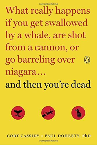 And Then You're Dead: What Really Happens If You Get Swallowed by a Whale, Are Shot From a Cannon, or Go Barreling Over Niagara...and Then You're Dead