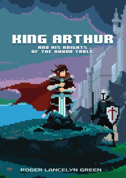 King Arthur and His Knights of the Round Table (Puffin Pixels)