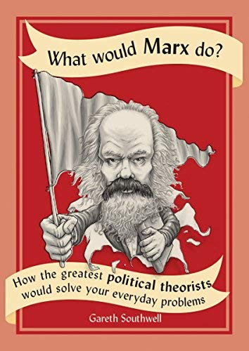 What Would Marx Do?: How the Greatest Political Theorists Would Solve Your Everyday Problems