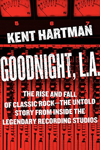 Goodnight, L.A.: The Rise and Fall of Classic Rock--The Untold Story from inside the Legendary Recording Studios