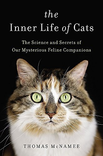 The Inner Life of Cats: The Science and Secrets of Our Mysterious Feline Companions