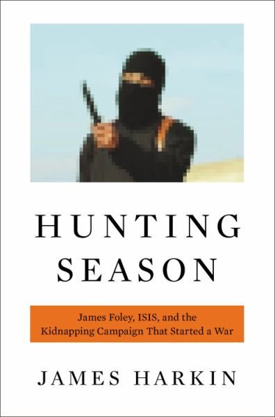 Hunting Season: James Foley, ISIS, and the Kidnapping Campaign that Started a War