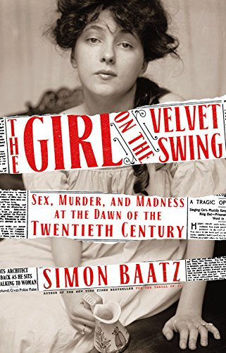 The Girl on the Velvet Swing: Sex, Murder, and Madness at the Dawn of the Twentieth Century