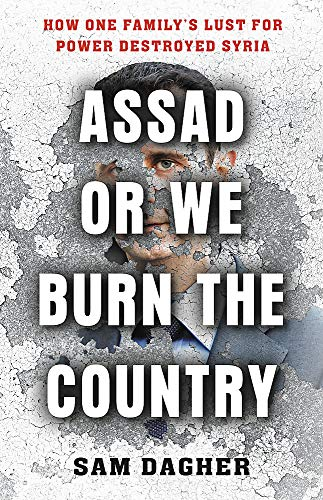 Assad or We Burn the Country; How One Family's Lust for Power Destroyed Syria