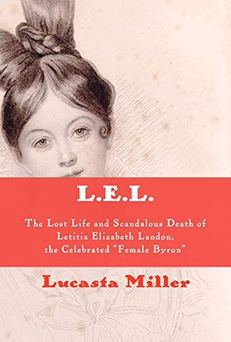 "L.E.L.: The Lost Life and Scandalous Death of Letitia Elizabeth Landon, the Celebrated ""Female Byron"""