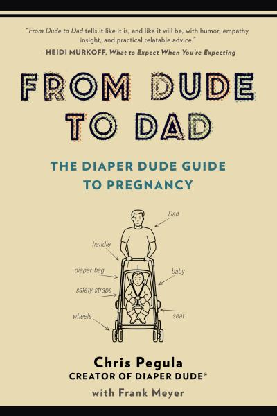From Dude to Dad: The Diaper Dude Guide to Pregnancy