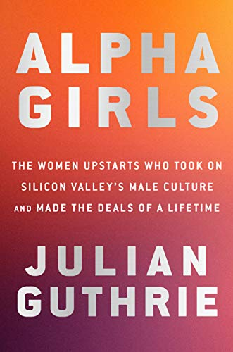 Alpha Girls: The Women Upstarts Who Took On Silicon Valley's Male Culture and Made the Deals  of a Lifetime (Hardcover)