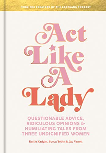 Act Like a Lady: Questionable Advice, Ridiculous Opinions, and Humiliating Tales from Three Undignified Women