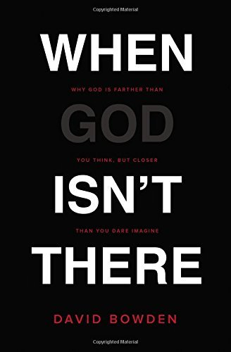 When God Isn't There: Why God Is Farther Than You Think But Closer Than You Dare Imagine