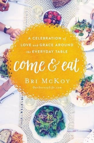 Come & Eat: A Celebration of Love and Grace Around the Everyday Ta le