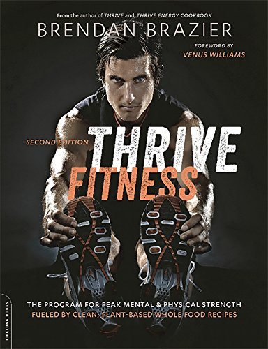 Thrive Fitness: The Program for Peak Mental and Physical Strength-Fueled by Clean, Plant-Based, Whole Food Recipes (Second Edition)