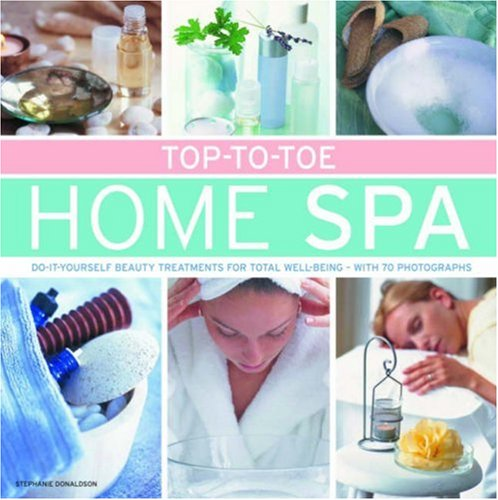 Top-to-Toe Home Spa: Do-it-yourself beauty treatments for total well-being - with 70 photographs
