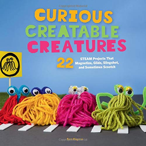 Curious Creatable Creatures: 22 STEAM Projects That Magnetize, Glide, Slingshot, and Sometimes Scootch