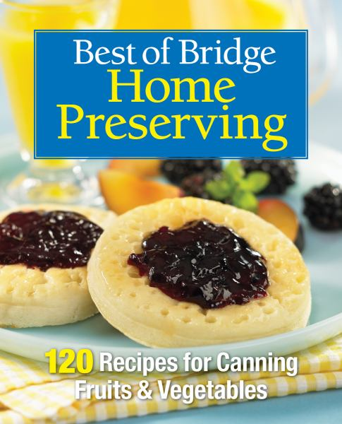 Best of Bridge Home Preserving: 120 Recipes for Jams, Jellies, Marmalades, Pickles & More