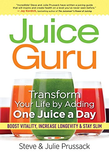 Juice Guru: Transform Your Life by Adding One Juice a Day