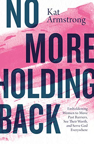 No More Holding Back: Emboldening Women to Move Past Barriers, See Their Worth, and Serve God Everywhere
