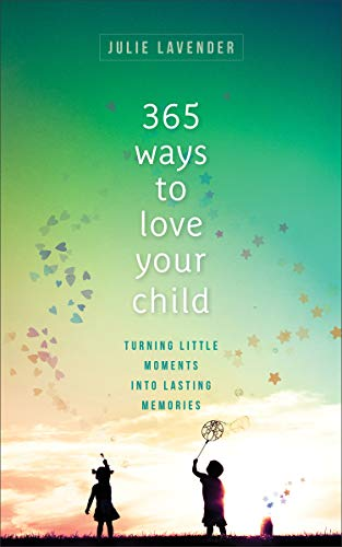 365 Ways to Love Your Child: Turning Little Moments into Lasting Memories (Paperback)