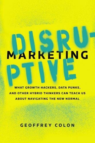 Disruptive Marketing: What Growth Hackers, Data Punks, and Other Hybrid Thinkers Can Teach Us About Navigating the New Normal