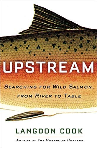 Upstream: Searching for Wild Salmon, From River to Table