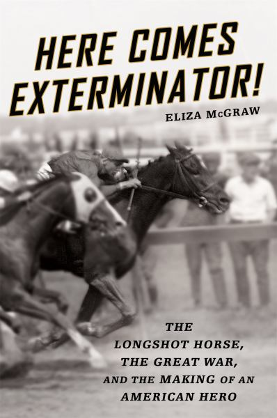 Here Comes Exterminator! - The Longshot Horse, the Great War, and the Making of an American Hero