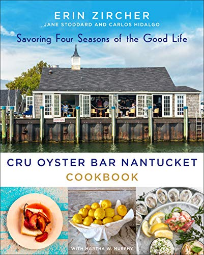 CRU Oyster Bar Nantucket Cookbook: Savoring Four Seasons of the Good Life