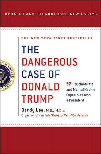 The Dangerous Case of Donald Trump: 37 Psychiatrists and Mental Health Experts Assess a President (Updated and Expanded with New Essays)