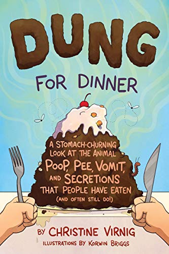 Dung for Dinner: A Stomach-Churning Look at the Animal Poop, Pee, Vomit, and Secretions that People Have Eaten (and Often Still Do!)