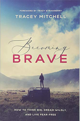 Becoming Brave: How to Think Big, Dream Wildly, and Live Fear-Free