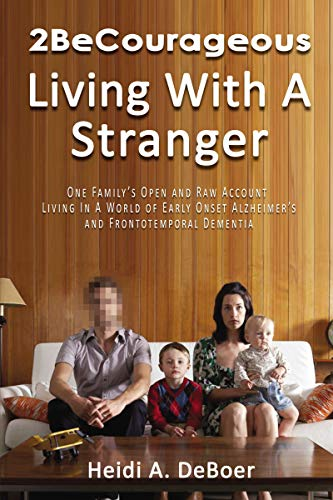 2BeCourageous Living with a Stranger: One family's Open and Raw Account Living in a World of Early Onset Alzheimer's and Frontotemporal Dementia