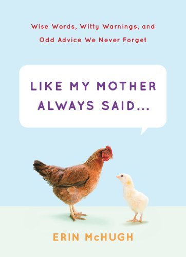 Like My Mother Always Said... - Wise Words, Witty Warnings, and Odd Advice We Never Forget