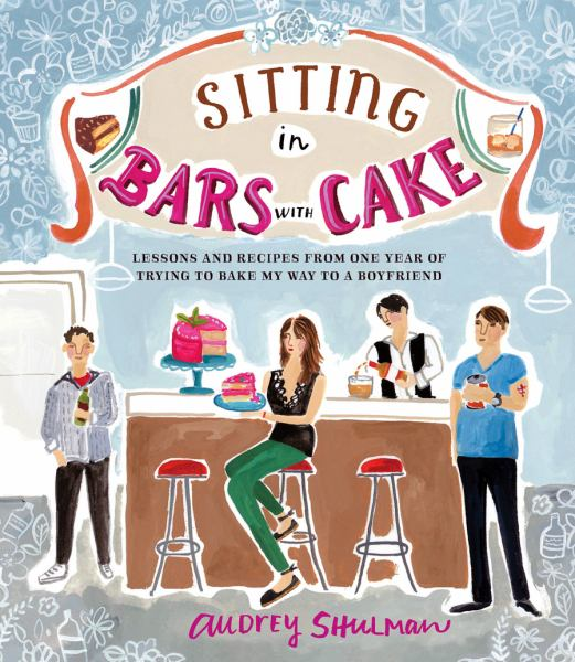 Sitting in Bars with Cake: Lessons and Recipes from One Year of Trying to Bake My Way to a Boyfirend