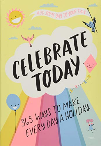 Celebrate Today: 365 Ways to Make Every Day a Holiday