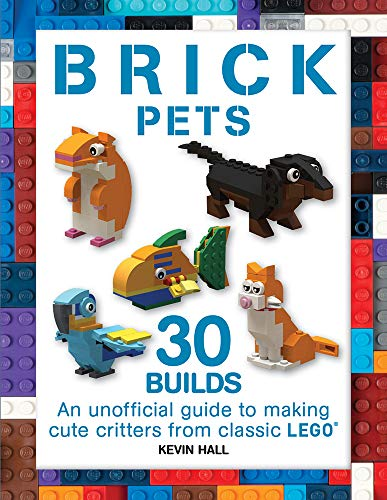 Brick Pets: 30 Builds: An Unofficial Guide to Making Cute Critters from Classic LEGO (Brick Builds Books)