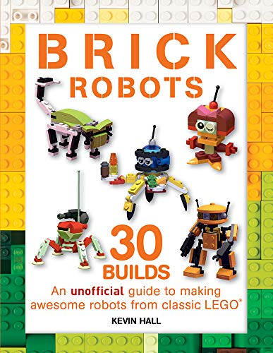Brick Robots: 30 Builds: An Unofficial Guide to Making Awesome Robots from Classic LEGO (Brick Builds Books)