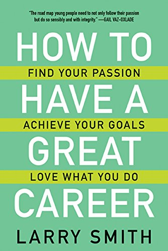 How to Have a Great Career: Find Your Passion, Achieve Your Goals, Love What You Do