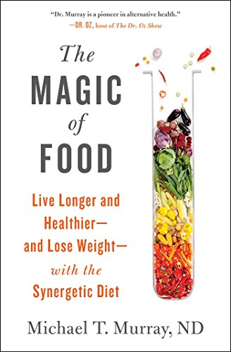 The Magic of Food: Live Longer and Healthier - and Lose Weight - with the Synergetic Diet