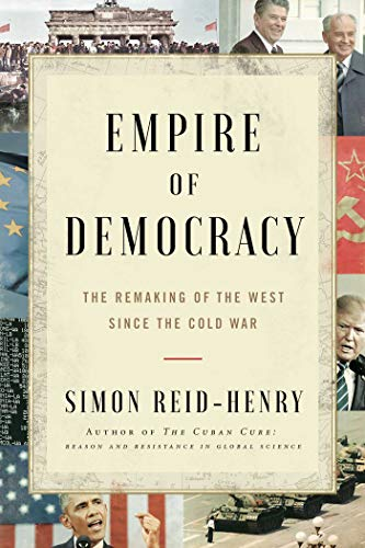 Empire of Democracy: The Remaking of the West Since the Cold War