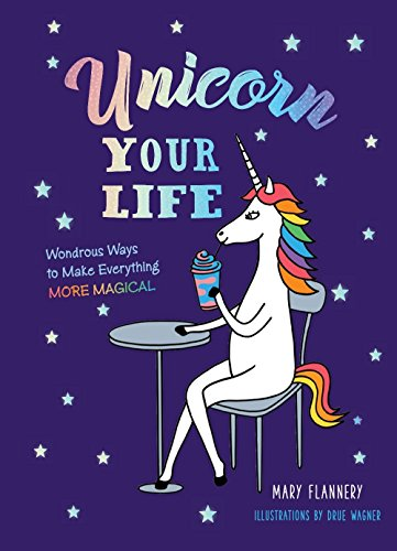 Unicorn Your Life: Wondrous Ways to Make Everything More Magical