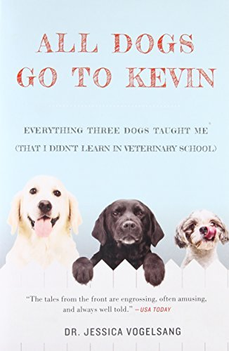 All Dogs Go to Kevin: Everything Three Dogs Taught Me (That I Didn't Learn in Veterinary School)