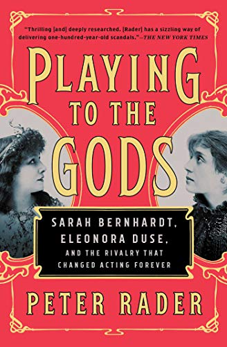 Playing to the Gods: Sarah Bernhardt, Eleonora Duse, and the Rivalry That Changed Acting Forever
