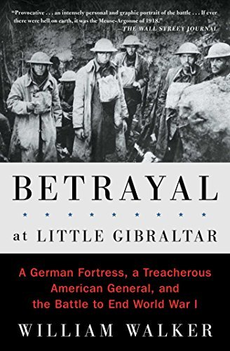 Betrayal at Little Gibraltar: A German Fortress, a Treacherous American General, and the Battle to End World War I