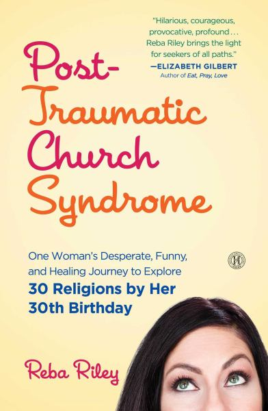 Post-Traumatic Church Syndrome: One Woman's Desperate, Funny, and Healing Journey to Explore 30 Religions by Her 30th Birthday