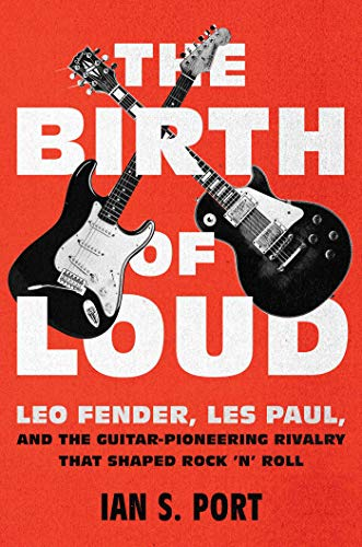 "The Birth of Loud: Leo Fender, Les Paul, and the Guitar-Pionering Rivalry That Shaped Rock ""N' Roll"